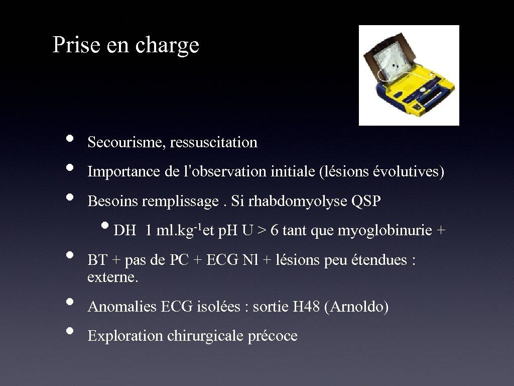 Prise en charge • • • Secourisme, ressuscitation Importance de l'observation initiale (lésions évolutives)