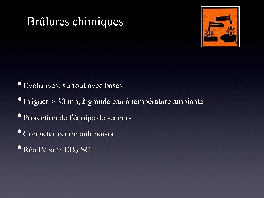 Brûlures chimiques • Evolutives, surtout avec bases • Irriguer > 30 mn, à grande