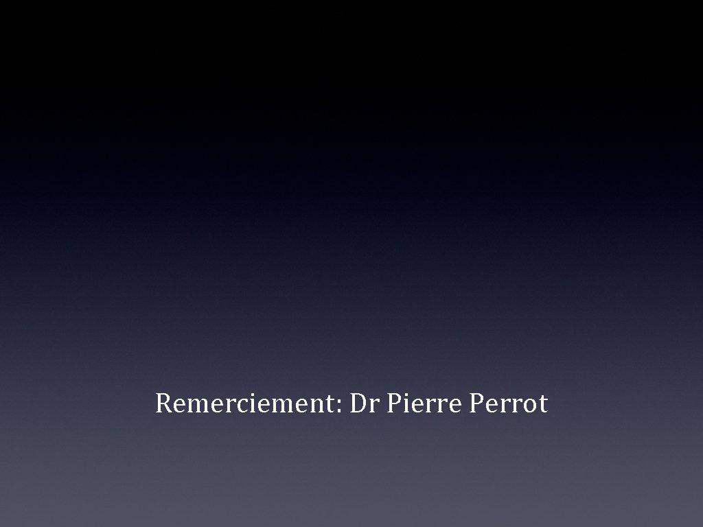 Remerciement: Dr Pierre Perrot