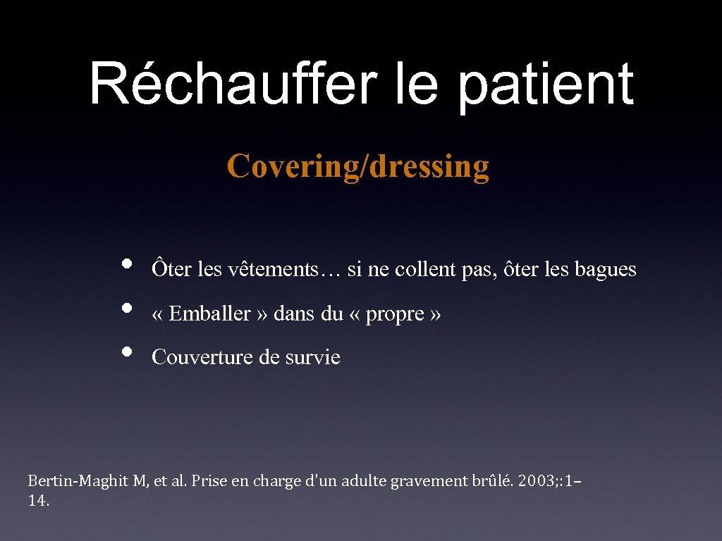 Réchauffer le patient Covering/dressing • • • Ôter les vêtements… si ne collent pas,