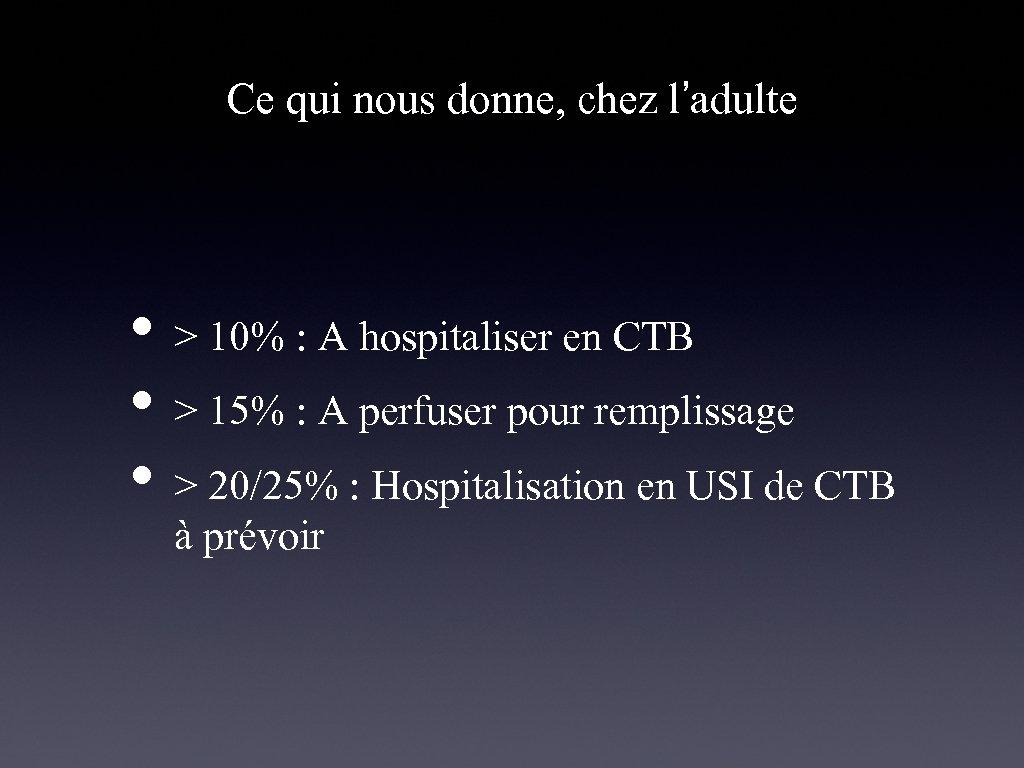 Ce qui nous donne, chez l'adulte • > 10% : A hospitaliser en CTB