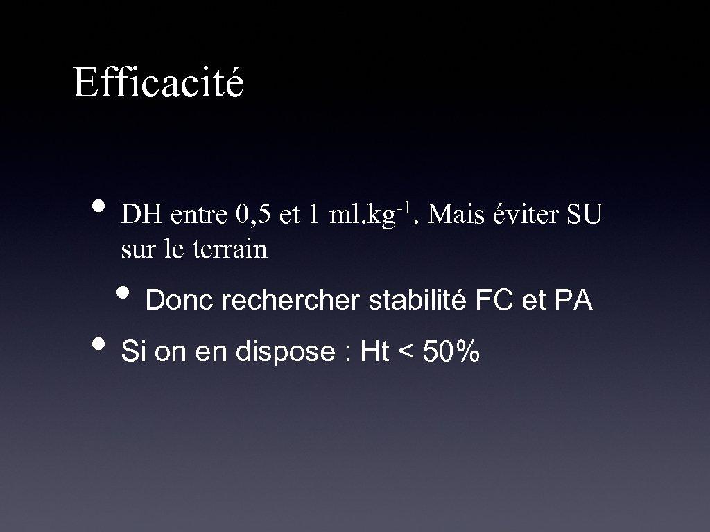 Efficacité • DH entre 0, 5 et 1 ml. kg -1. Mais éviter SU
