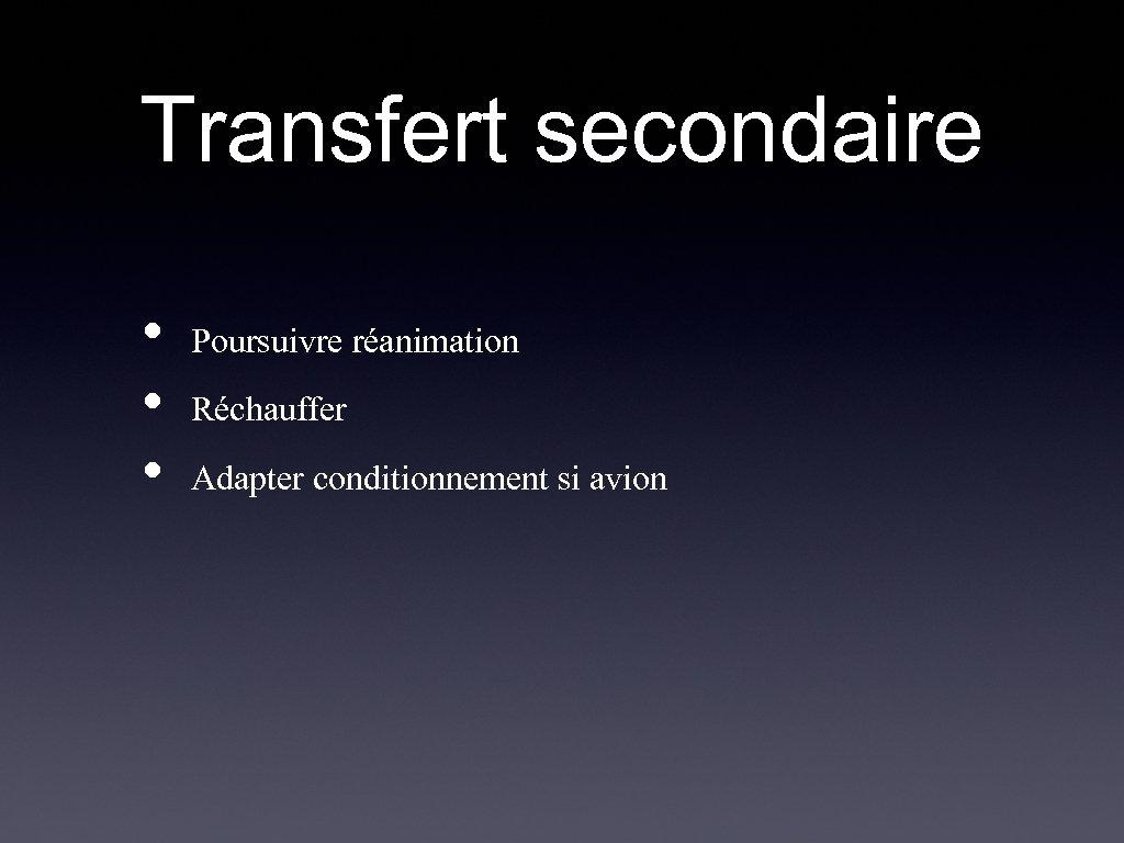 Transfert secondaire • • • Poursuivre réanimation Réchauffer Adapter conditionnement si avion