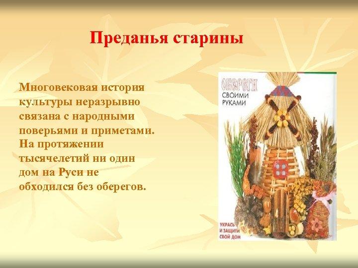 Преданья старины Многовековая история культуры неразрывно связана с народными поверьями и приметами. На протяжении