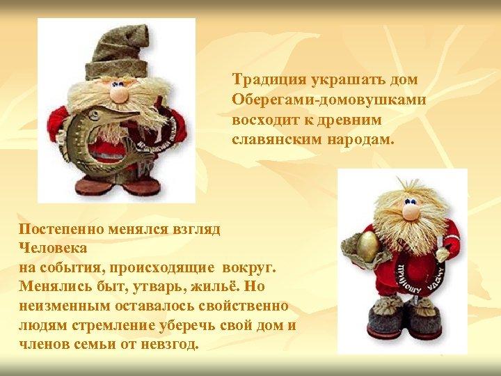 Традиция украшать дом Оберегами-домовушками восходит к древним славянским народам. Постепенно менялся взгляд Человека на