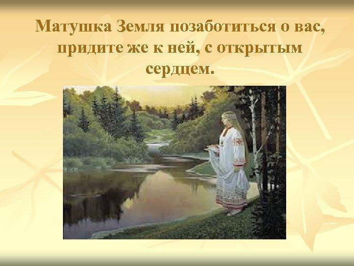 Матушка Земля позаботиться о вас, придите же к ней, с открытым сердцем.