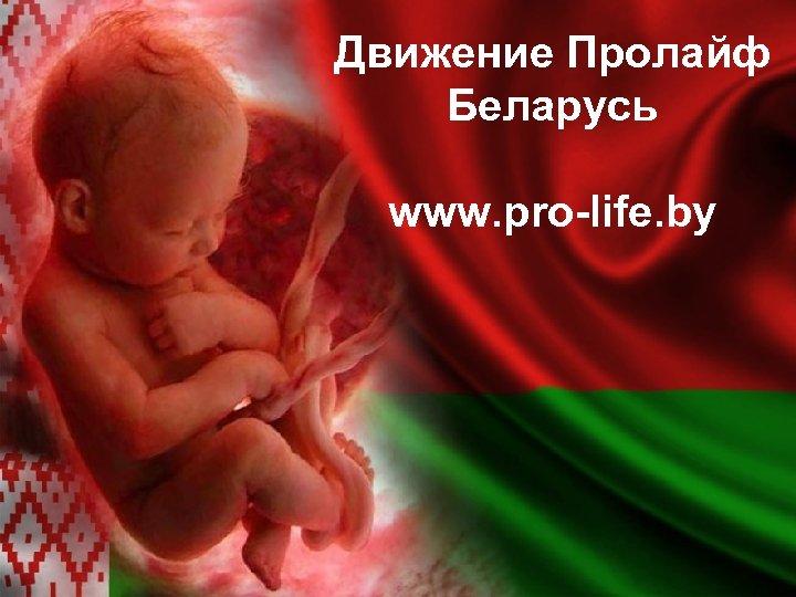 Движение Пролайф Беларусь www. pro-life. by