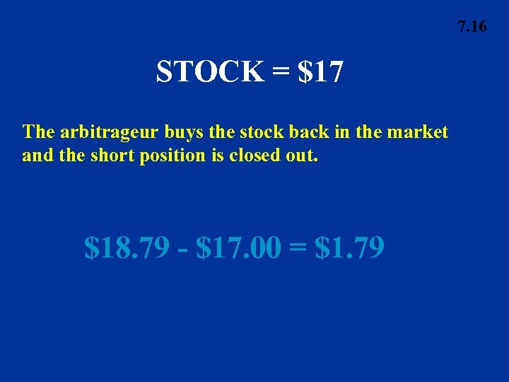 7. 16 STOCK = $17 The arbitrageur buys the stock back in the market