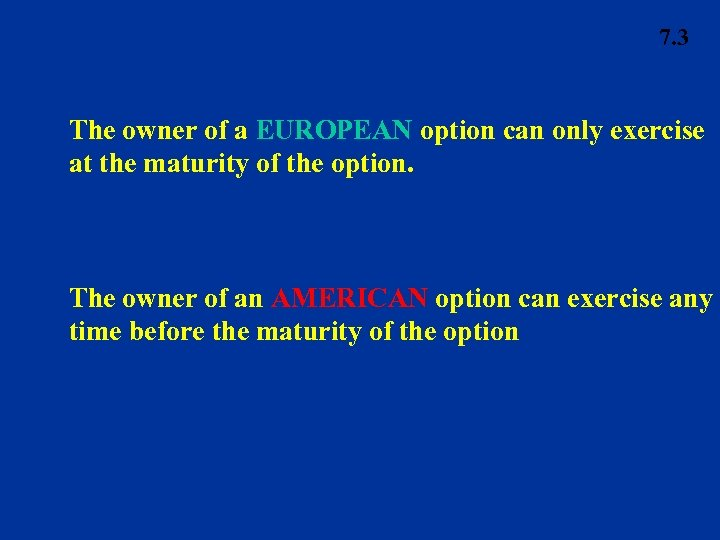 7. 3 The owner of a EUROPEAN option can only exercise at the maturity