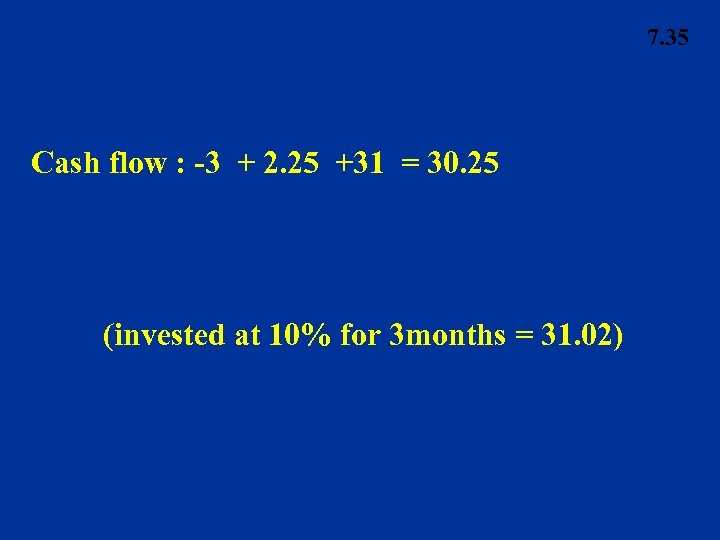 7. 35 Cash flow : -3 + 2. 25 +31 = 30. 25 (invested