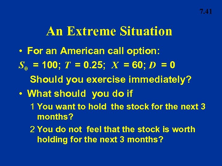 7. 41 An Extreme Situation • For an American call option: S 0 =