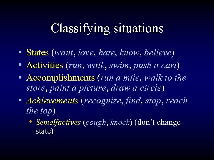 Classifying situations • States (want, love, hate, know, believe) • Activities (run, walk, swim,