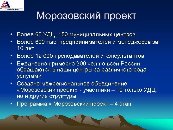 Морозовский проект • Более 60 УДЦ, 150 муниципальных центров • Более 600 тыс. предпринимателей