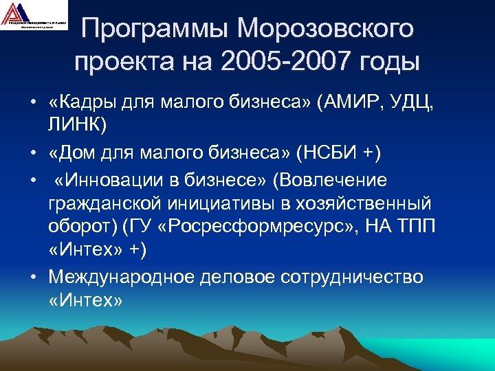 Программы Морозовского проекта на 2005 -2007 годы • «Кадры для малого бизнеса» (АМИР, УДЦ,