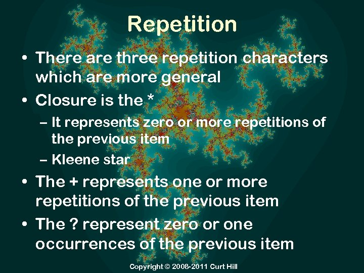 Repetition • There are three repetition characters which are more general • Closure is
