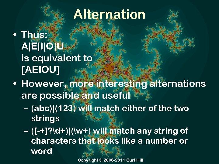 Alternation • Thus: A|E|I|O|U is equivalent to [AEIOU] • However, more interesting alternations are