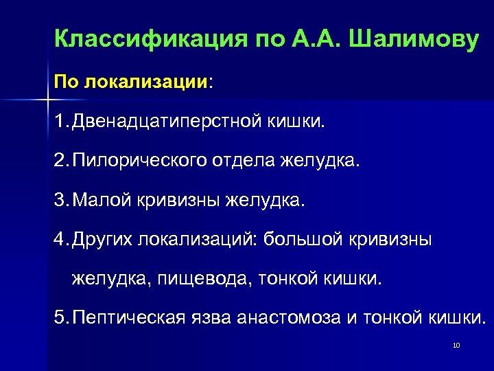 Классификация по А. А. Шалимову По локализации: 1. Двенадцатиперстной кишки. 2. Пилорического отдела желудка.