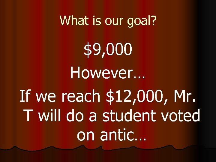 What is our goal? $9, 000 However… If we reach $12, 000, Mr. T