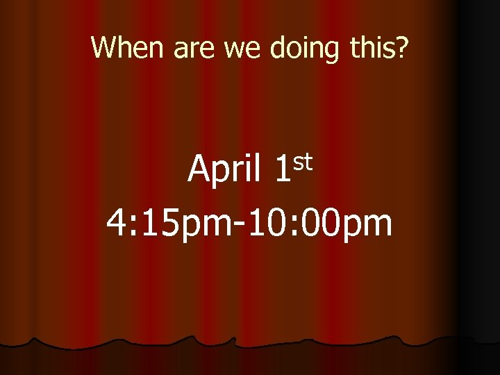 When are we doing this? st 1 April 4: 15 pm-10: 00 pm