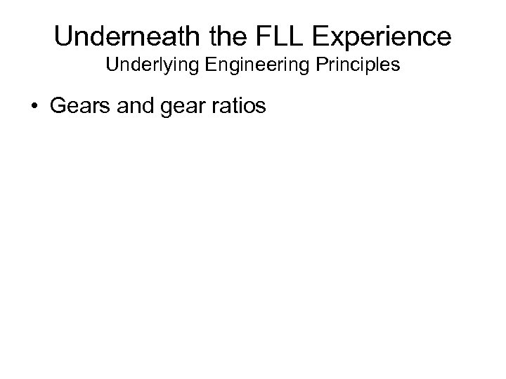 Underneath the FLL Experience Underlying Engineering Principles • Gears and gear ratios