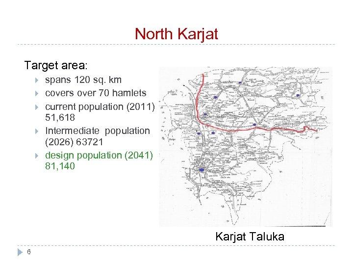 North Karjat Target area: spans 120 sq. km covers over 70 hamlets current population