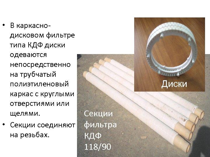 • В каркаснодисковом фильтре типа КДФ диски одеваются непосредственно на трубчатый полиэтиленовый каркас