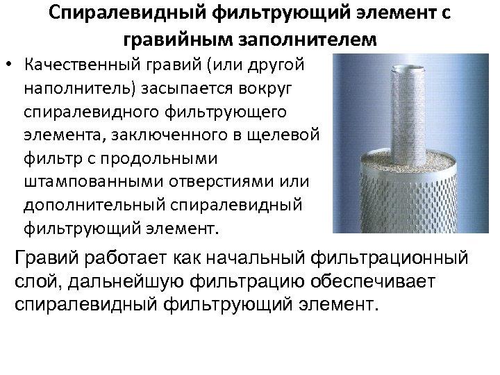 Спиралевидный фильтрующий элемент с гравийным заполнителем • Качественный гравий (или другой наполнитель) засыпается вокруг