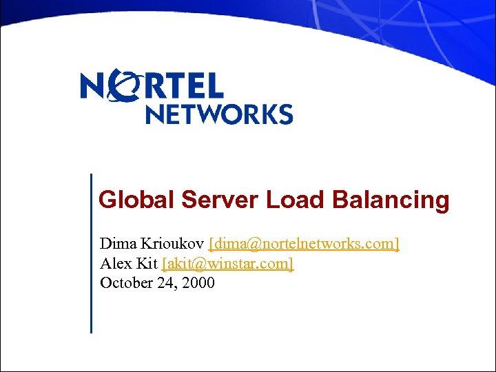 Global Server Load Balancing Dima Krioukov [dima@nortelnetworks. com] Alex Kit [akit@winstar. com] October 24,