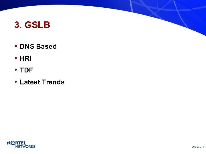 3. GSLB • DNS Based • HRI • TDF • Latest Trends GSLB -