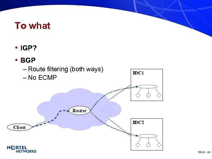 To what • IGP? • BGP – Route filtering (both ways) – No ECMP