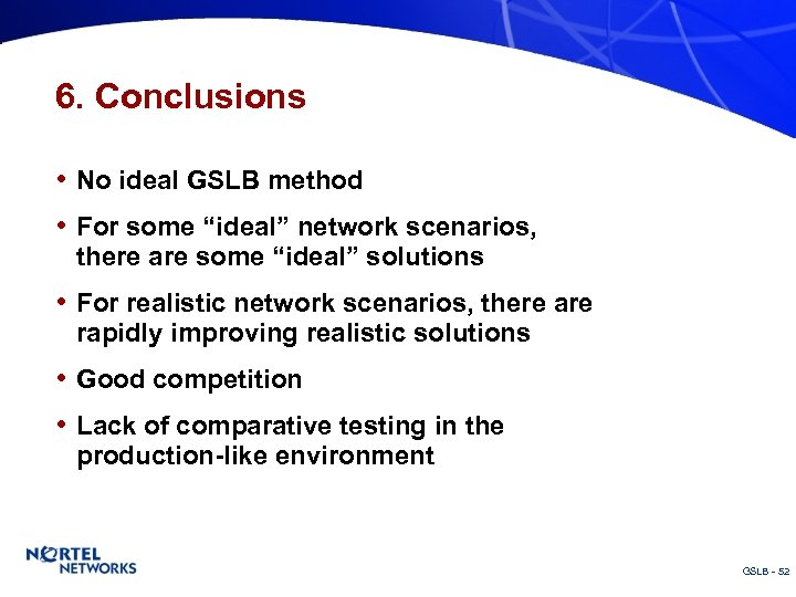 """6. Conclusions • No ideal GSLB method • For some """"ideal"""" network scenarios, there"""