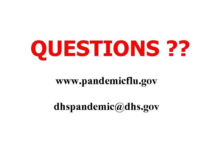 QUESTIONS ? ? www. pandemicflu. gov dhspandemic@dhs. gov