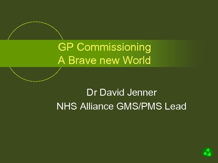 GP Commissioning A Brave new World Dr David Jenner NHS Alliance GMS/PMS Lead