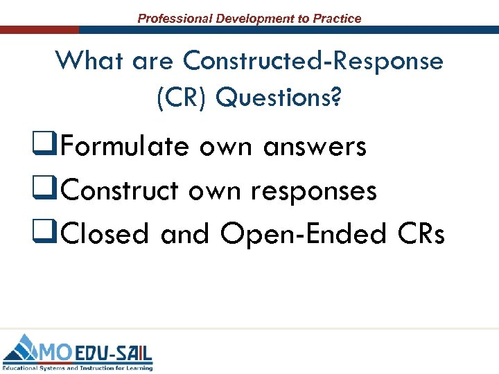 Professional Development to Practice What are Constructed-Response (CR) Questions? q. Formulate own answers q.