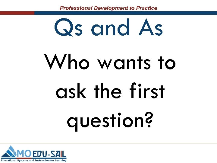 Professional Development to Practice Qs and As Who wants to ask the first question?