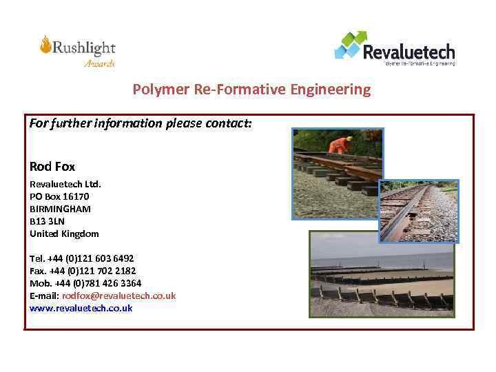 Polymer Re-Formative Engineering For further information please contact: Rod Fox Revaluetech Ltd. PO Box