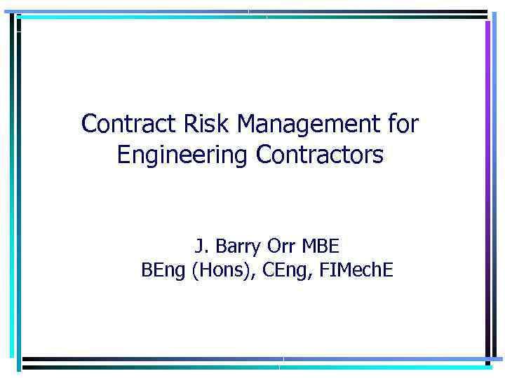 Contract Risk Management for Engineering Contractors J. Barry Orr MBE BEng (Hons), CEng, FIMech.