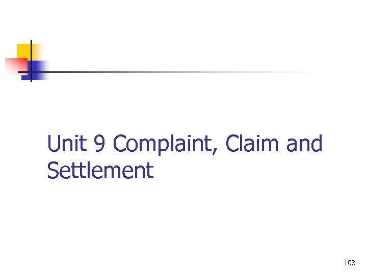 Unit 9 Complaint, Claim and Settlement 103