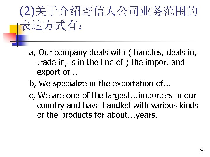 (2)关于介绍寄信人公司业务范围的 表达方式有: a, Our company deals with ( handles, deals in, trade in, is