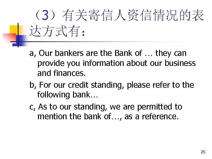 (3)有关寄信人资信情况的表 达方式有: a, Our bankers are the Bank of … they can provide you