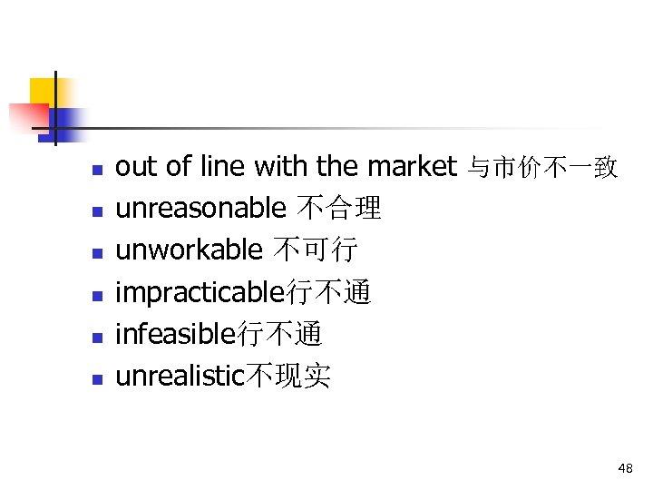 n n n out of line with the market 与市价不一致 unreasonable 不合理 unworkable 不可行