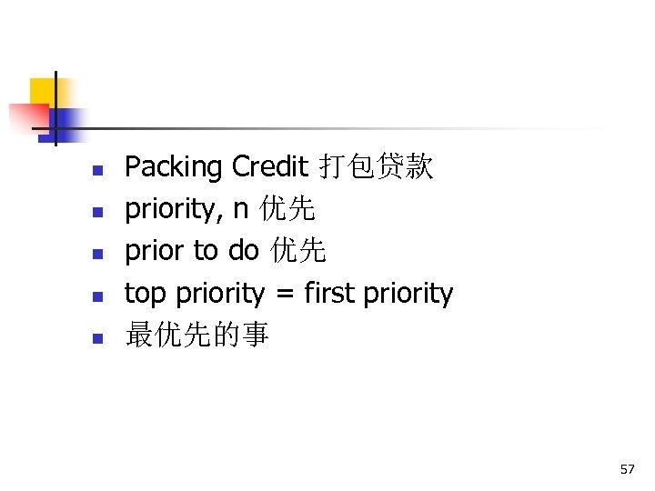 n n n Packing Credit 打包贷款 priority, n 优先 prior to do 优先 top