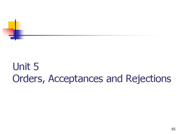 Unit 5 Orders, Acceptances and Rejections 65