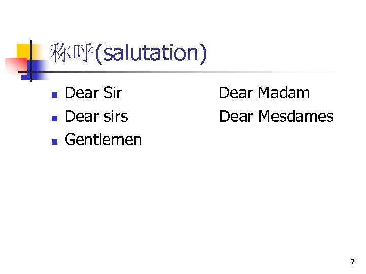 称呼(salutation) n n n Dear Sir Dear sirs Gentlemen Dear Madam Dear Mesdames 7