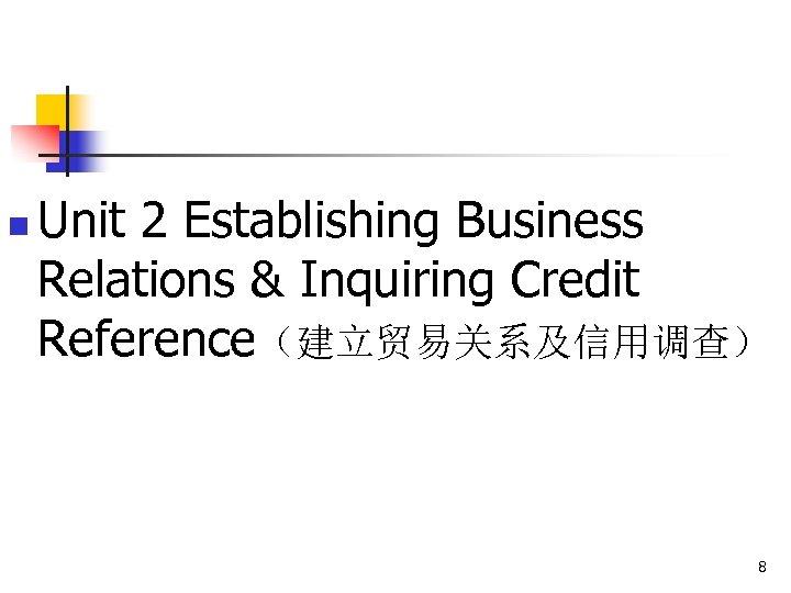 n Unit 2 Establishing Business Relations & Inquiring Credit Reference(建立贸易关系及信用调查) 8