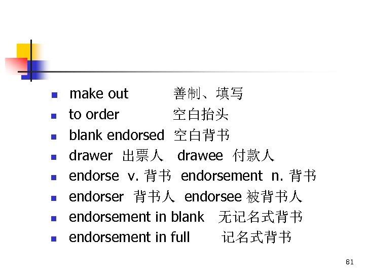 n n n n make out 善制、填写 to order 空白抬头 blank endorsed 空白背书 drawer