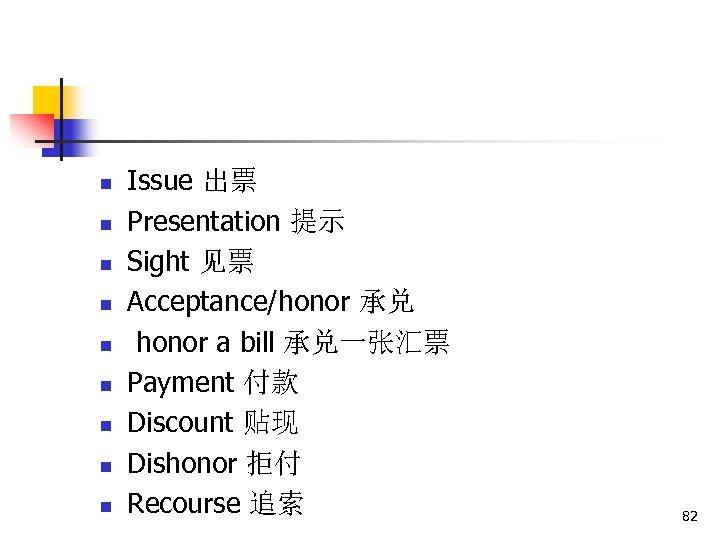 n n n n n Issue 出票 Presentation 提示 Sight 见票 Acceptance/honor 承兑 honor