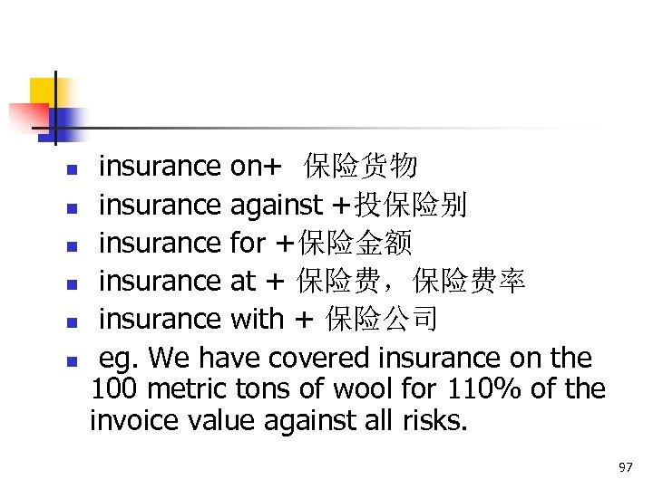 n n n insurance on+ 保险货物 insurance against +投保险别 insurance for +保险金额 insurance at