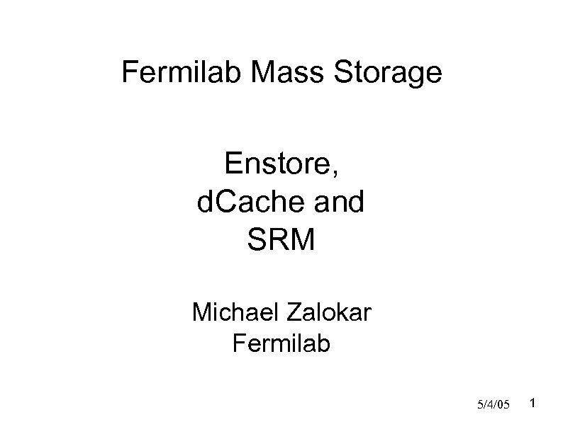 Fermilab Mass Storage Enstore, d. Cache and SRM Michael Zalokar Fermilab 5/4/05 1
