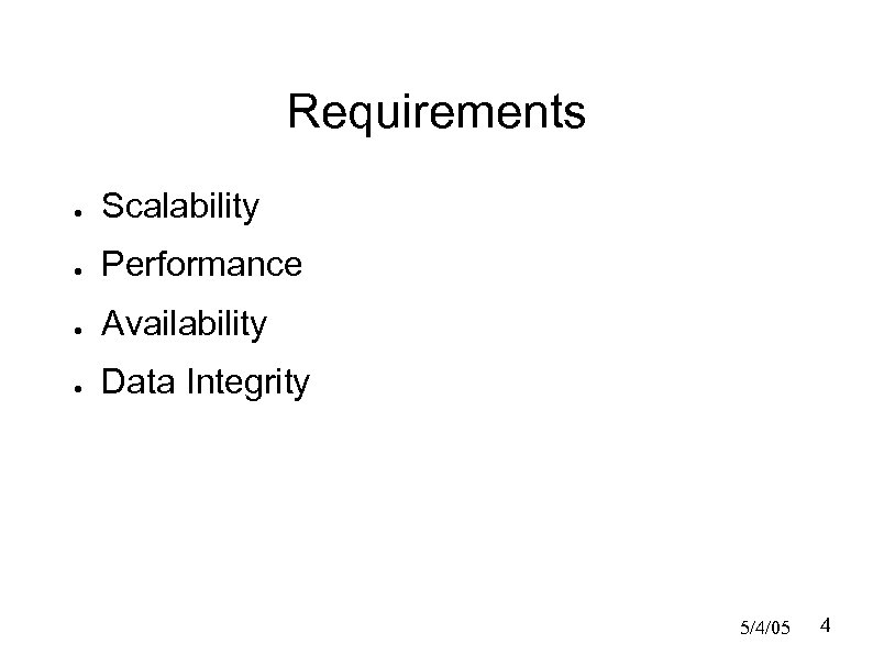 Requirements ● Scalability ● Performance ● Availability ● Data Integrity 5/4/05 4